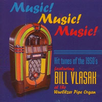 Click here to buy Music, Music, Music!, Hit tunes of the 50's featuring Bill Vlasak at the Wurlitzer Pipe Organ.